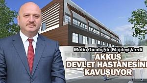 Milletvekili Metin Gündoğdu'dan Akkuş'a Hastane Müjdesi